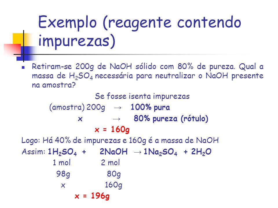 Exemplo (reagente contendo impurezas) Retiram-se 200g de NaOH sólido com 80% de pureza. Qual a massa de H 2 SO 4 necessária para neutralizar o NaOH pr