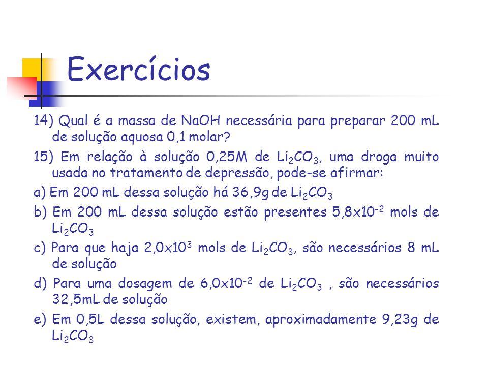 Exercícios 14) Qual é a massa de NaOH necessária para preparar 200 mL de solução aquosa 0,1 molar? 15) Em relação à solução 0,25M de Li 2 CO 3, uma dr
