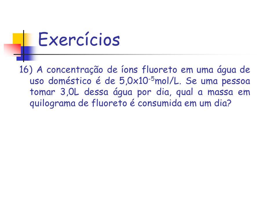 Exercícios 16) A concentração de íons fluoreto em uma água de uso doméstico é de 5,0x10 -5 mol/L. Se uma pessoa tomar 3,0L dessa água por dia, qual a