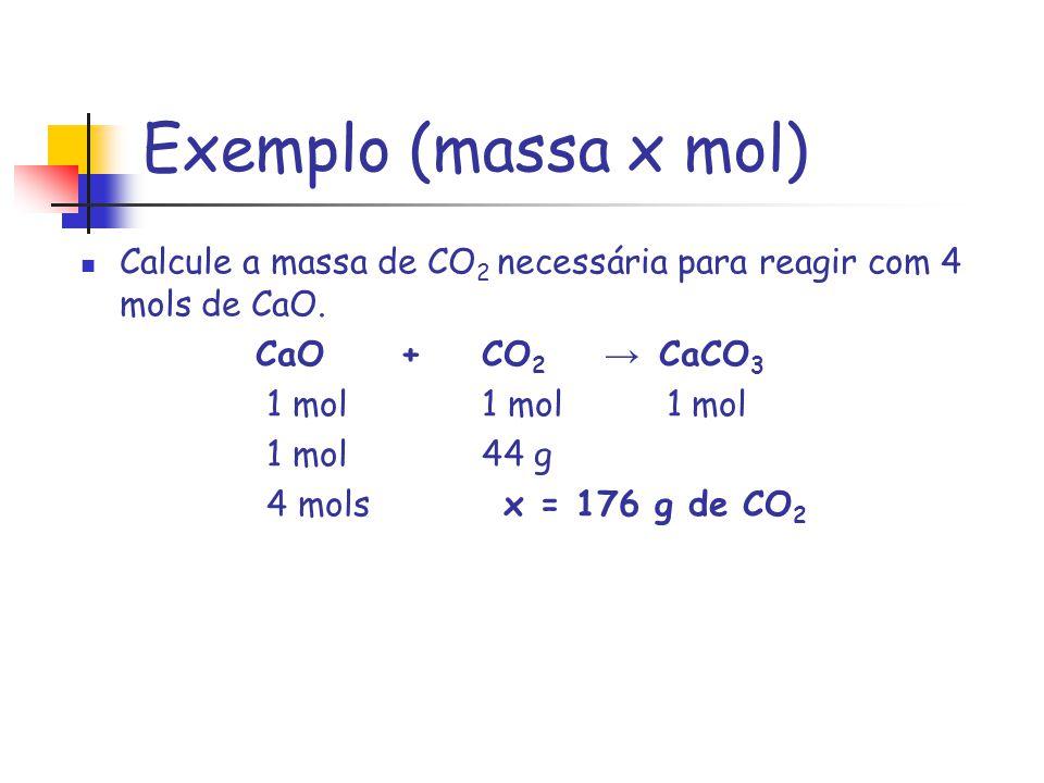 Exemplo (massa x mol) Calcule a massa de CO 2 necessária para reagir com 4 mols de CaO. CaO + CO 2 CaCO 3 1 mol 1 mol 1 mol 1 mol 44 g 4 mols x = 176