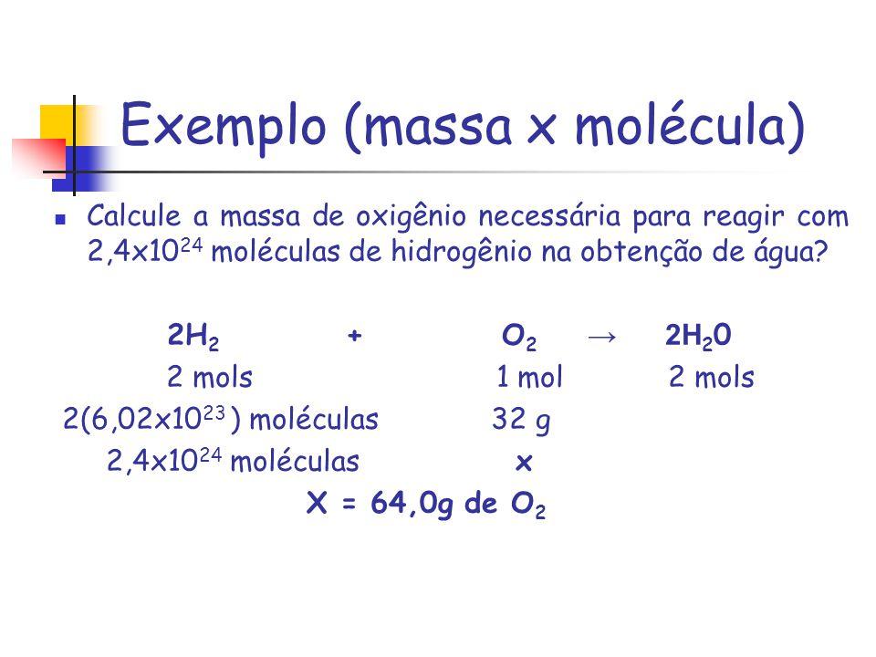 Exemplo (massa x molécula) Calcule a massa de oxigênio necessária para reagir com 2,4x10 24 moléculas de hidrogênio na obtenção de água? 2H 2 + O 2 2H