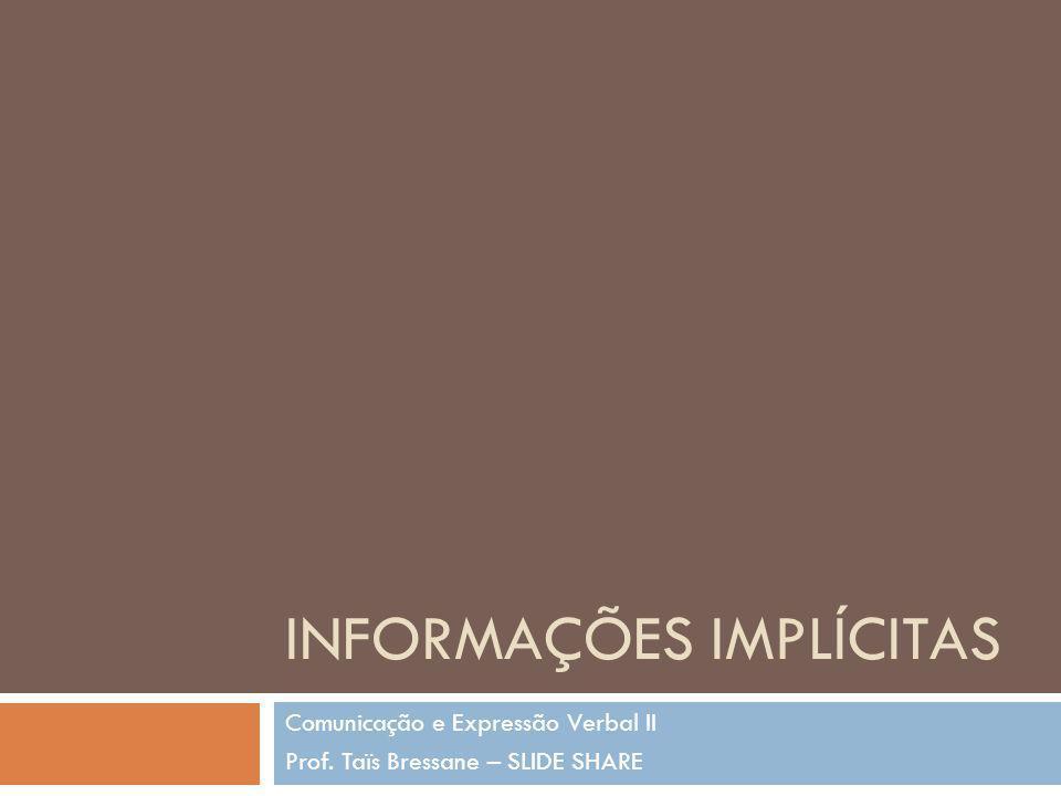 INFORMAÇÕES IMPLÍCITAS Comunicação e Expressão Verbal II Prof. Taïs Bressane – SLIDE SHARE