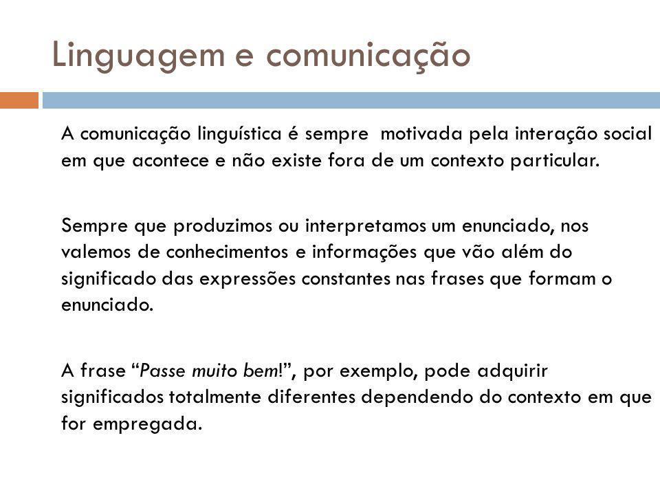 Linguagem e comunicação A comunicação linguística é sempre motivada pela interação social em que acontece e não existe fora de um contexto particular.