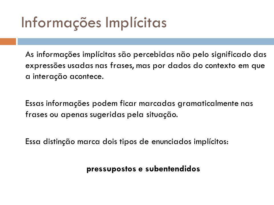 Informações Implícitas As informações implícitas são percebidas não pelo significado das expressões usadas nas frases, mas por dados do contexto em que a interação acontece.