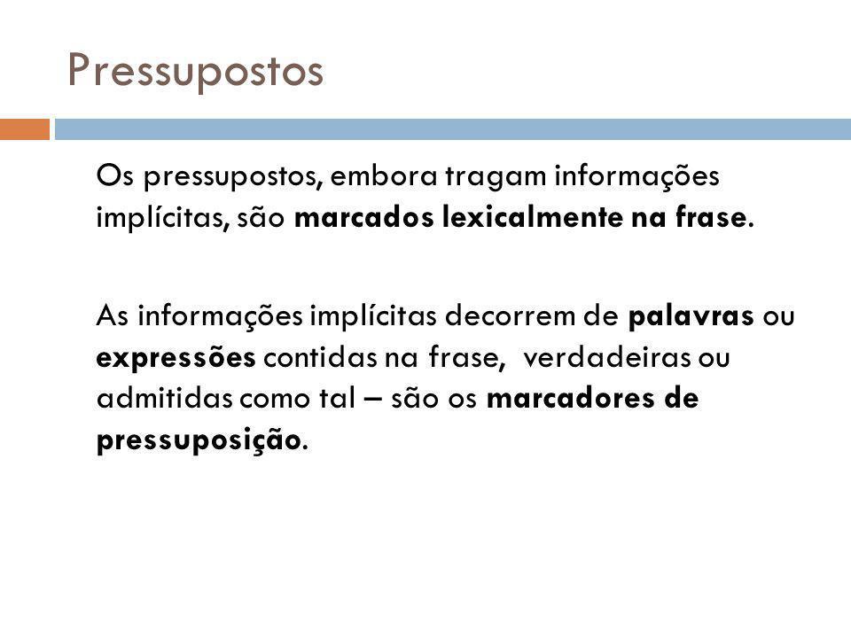 Pressupostos Os pressupostos, embora tragam informações implícitas, são marcados lexicalmente na frase. As informações implícitas decorrem de palavras