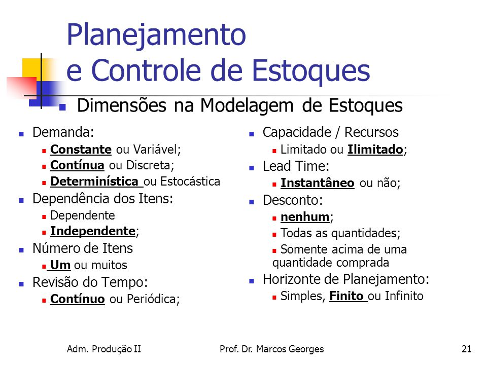 Adm. Produção IIProf. Dr. Marcos Georges21 Planejamento e Controle de Estoques Demanda: Constante ou Variável; Contínua ou Discreta; Determinística ou