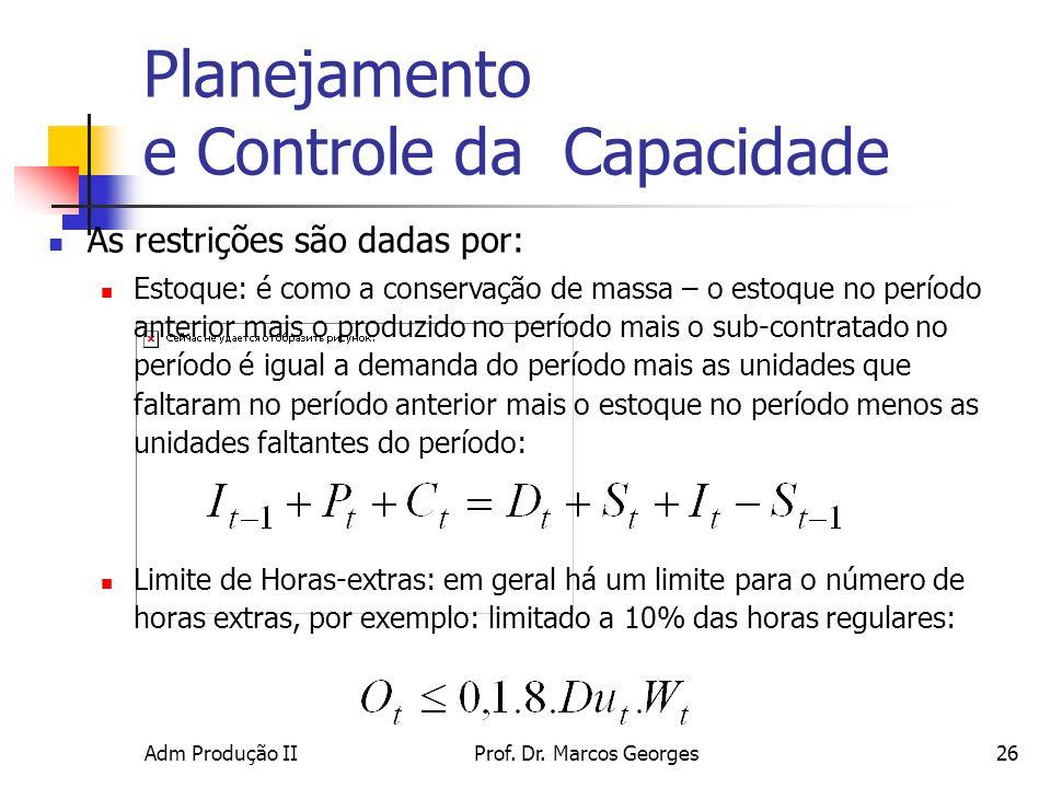 Adm Produção IIProf. Dr. Marcos Georges26 Planejamento e Controle da Capacidade As restrições são dadas por: Estoque: é como a conservação de massa –