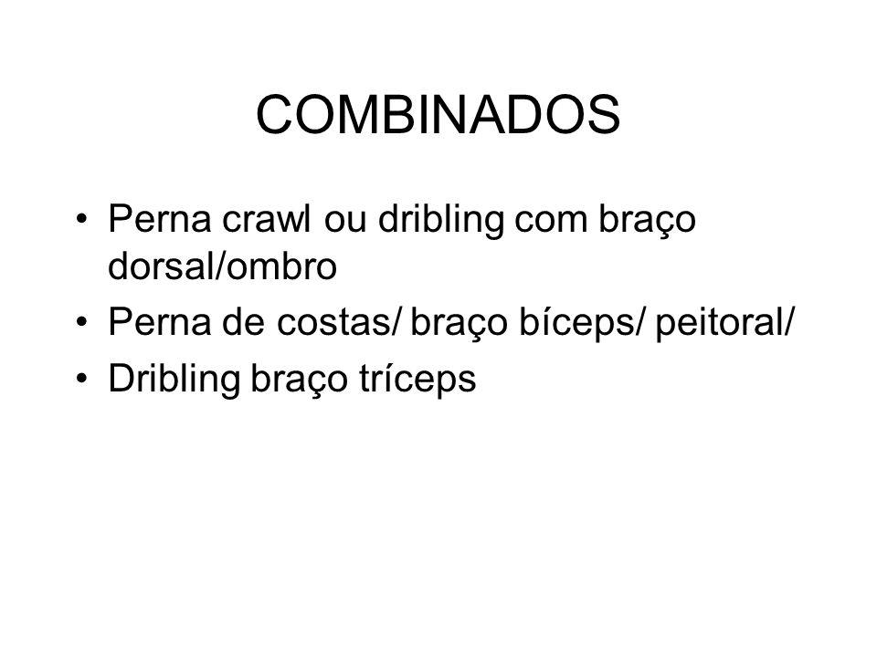 COMBINADOS Perna crawl ou dribling com braço dorsal/ombro Perna de costas/ braço bíceps/ peitoral/ Dribling braço tríceps