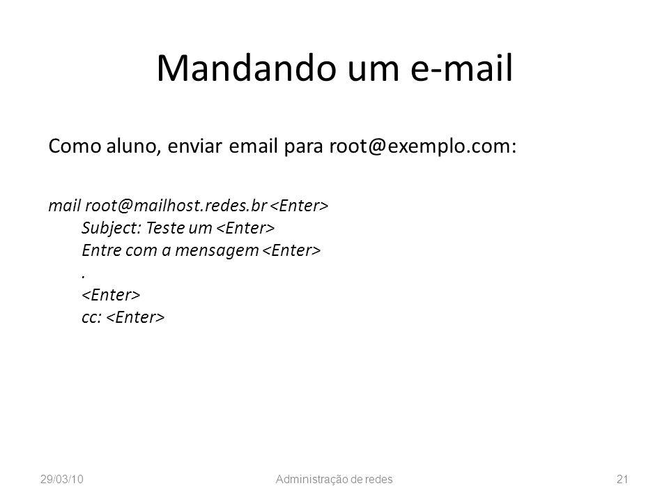 Mandando um e-mail Como aluno, enviar email para root@exemplo.com: mail root@mailhost.redes.br Subject: Teste um Entre com a mensagem. cc: 29/03/10Adm