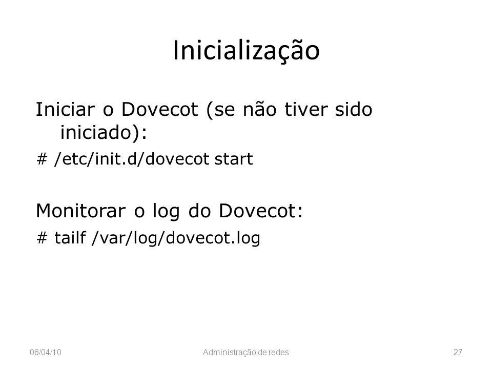 Inicialização 06/04/10Administração de redes27 Iniciar o Dovecot (se não tiver sido iniciado): # /etc/init.d/dovecot start Monitorar o log do Dovecot: