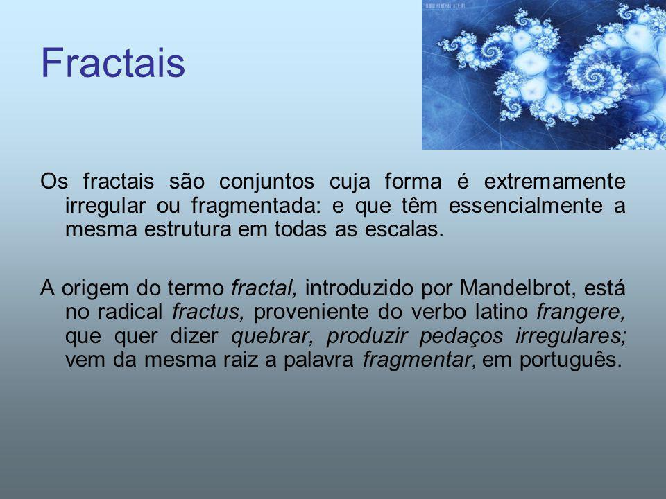 Fractais Os fractais são conjuntos cuja forma é extremamente irregular ou fragmentada: e que têm essencialmente a mesma estrutura em todas as escalas.