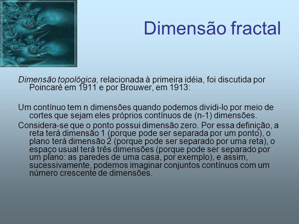 Dimensão fractal Dimensão topológica, relacionada à primeira idéia, foi discutida por Poincaré em 1911 e por Brouwer, em 1913: Um contínuo tem n dimen
