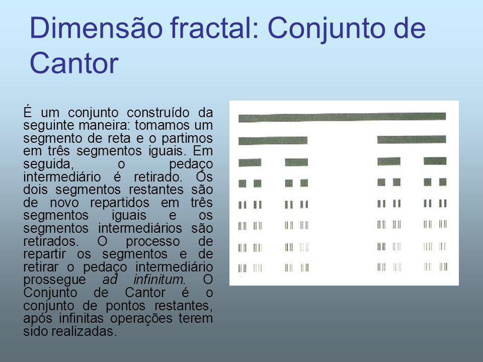 Dimensão fractal: Conjunto de Cantor É um conjunto construído da seguinte maneira: tomamos um segmento de reta e o partimos em três segmentos iguais.