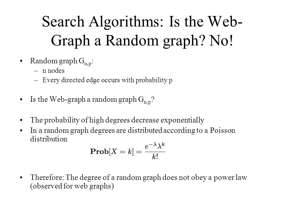 Search Algorithms: Is the Web- Graph a Random graph? No! Random graph G n,p : –n nodes –Every directed edge occurs with probability p Is the Web-graph