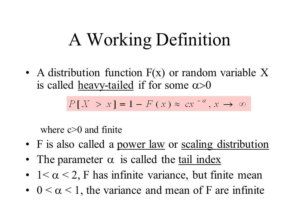 A Working Definition A distribution function F(x) or random variable X is called heavy-tailed if for some where c>0 and finite F is also called a powe