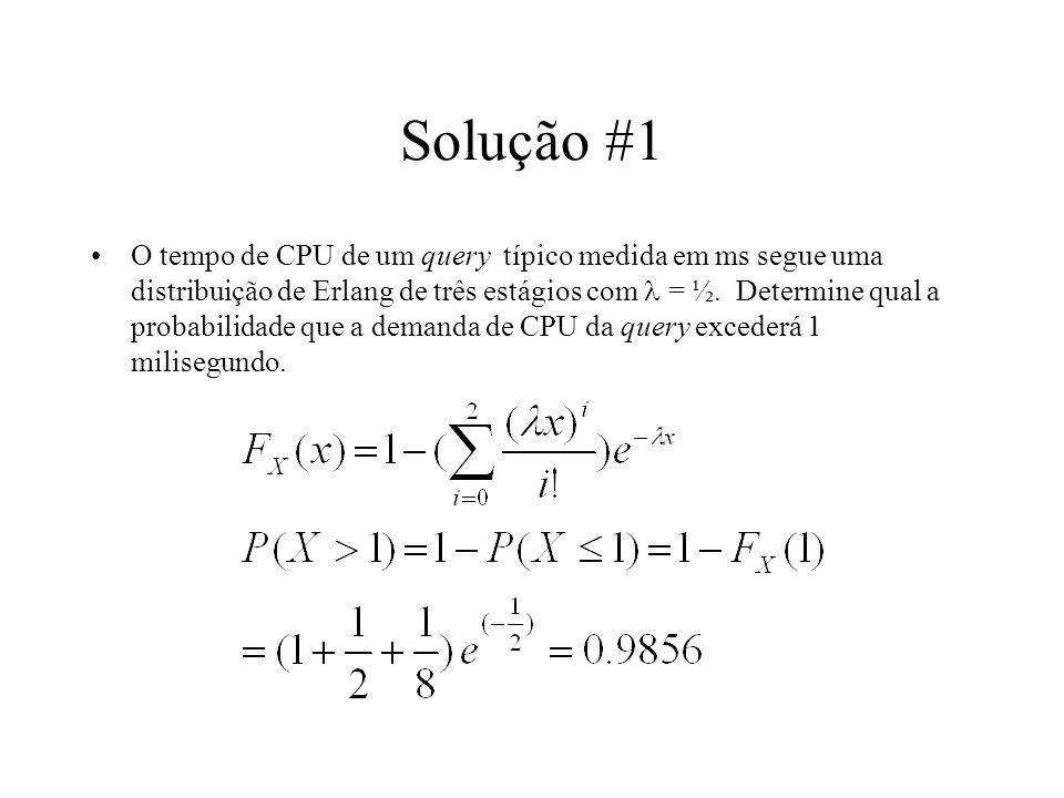 Solução #1 O tempo de CPU de um query típico medida em ms segue uma distribuição de Erlang de três estágios com = ½. Determine qual a probabilidade qu