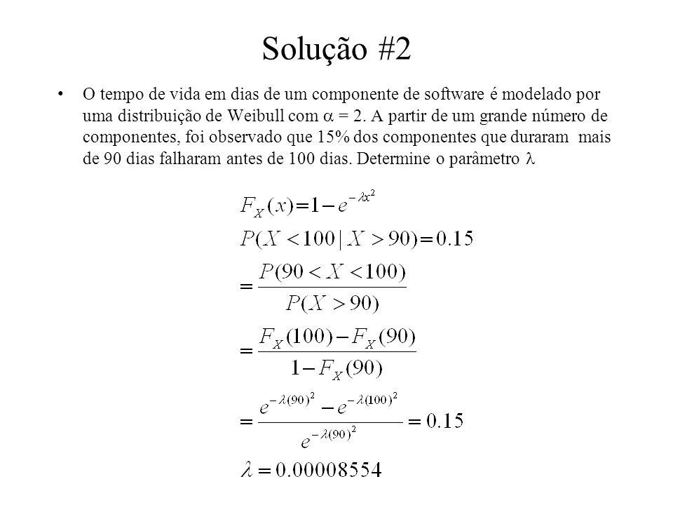 Solução #2 O tempo de vida em dias de um componente de software é modelado por uma distribuição de Weibull com = 2. A partir de um grande número de co