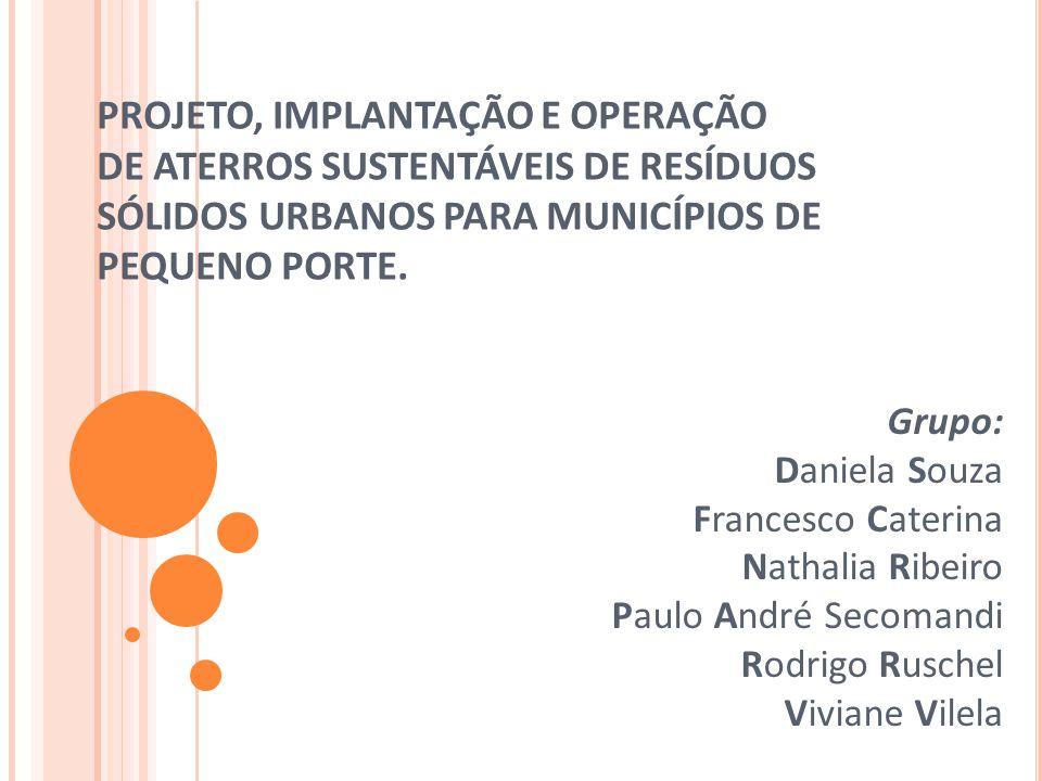 PROJETO, IMPLANTAÇÃO E OPERAÇÃO DE ATERROS SUSTENTÁVEIS DE RESÍDUOS SÓLIDOS URBANOS PARA MUNICÍPIOS DE PEQUENO PORTE. Grupo: Daniela Souza Francesco C