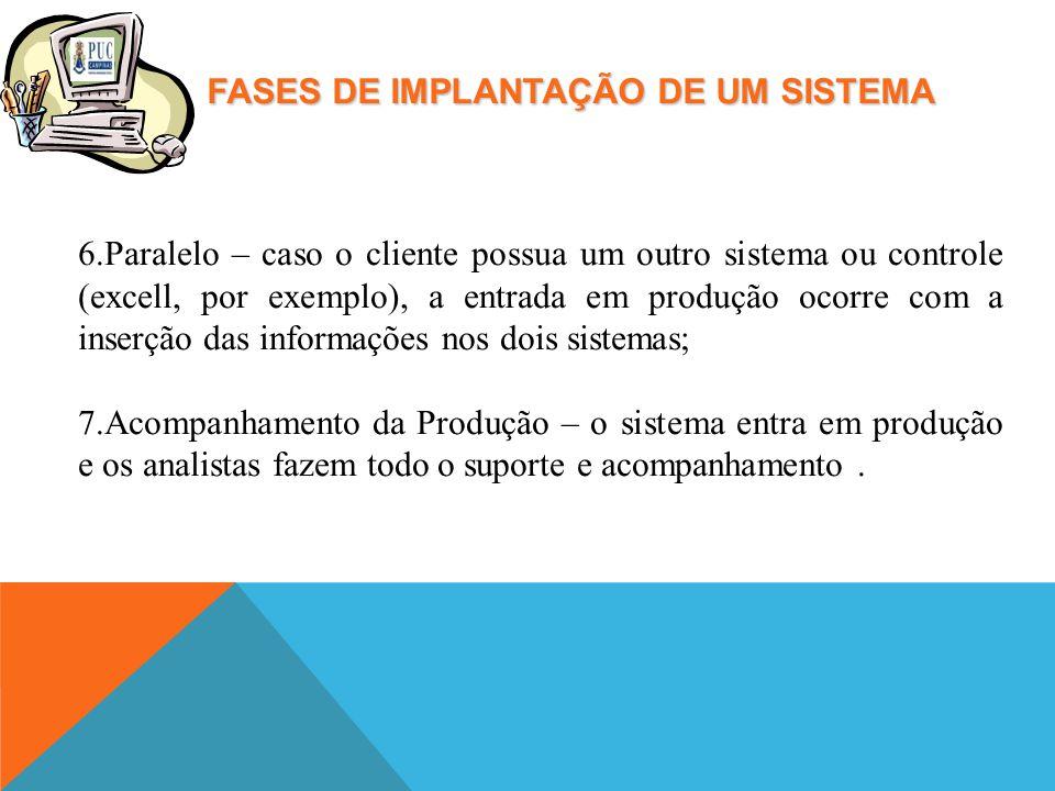 FASES DE IMPLANTAÇÃO DE UM SISTEMA 6.Paralelo – caso o cliente possua um outro sistema ou controle (excell, por exemplo), a entrada em produção ocorre