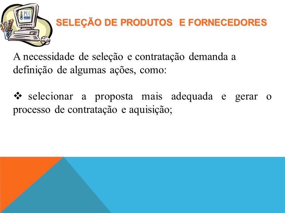 SELEÇÃO DE PRODUTOS E FORNECEDORES A necessidade de seleção e contratação demanda a definição de algumas ações, como: selecionar a proposta mais adequada e gerar o processo de contratação e aquisição;