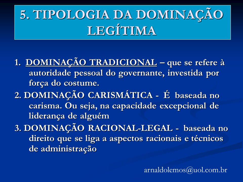 5. TIPOLOGIA DA DOMINAÇÃO LEGÍTIMA 1. DOMINAÇÃO TRADICIONAL – que se refere à autoridade pessoal do governante, investida por força do costume. 2. DOM