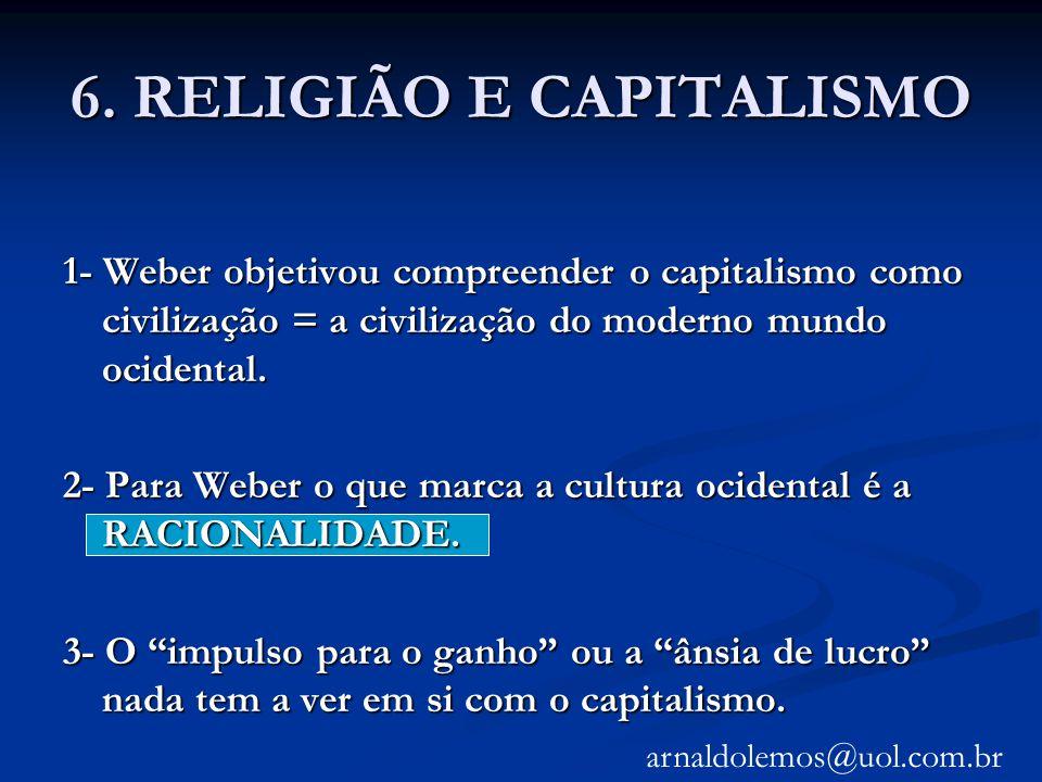 6. RELIGIÃO E CAPITALISMO 1- Weber objetivou compreender o capitalismo como civilização = a civilização do moderno mundo ocidental. 2- Para Weber o qu
