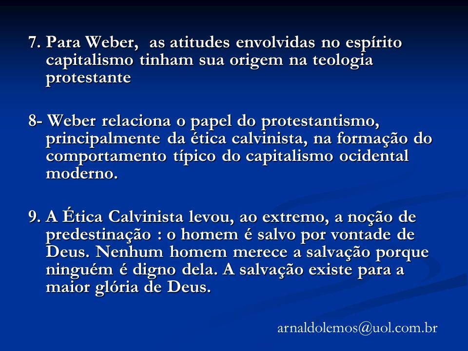 7. Para Weber, as atitudes envolvidas no espírito capitalismo tinham sua origem na teologia protestante 8- Weber relaciona o papel do protestantismo,