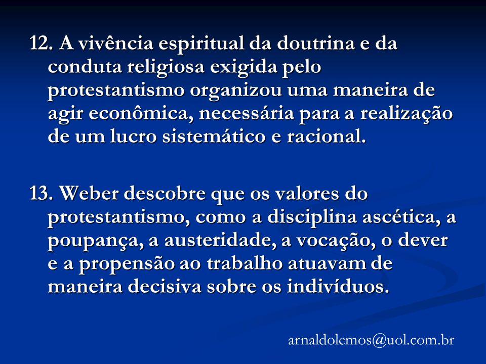 12. A vivência espiritual da doutrina e da conduta religiosa exigida pelo protestantismo organizou uma maneira de agir econômica, necessária para a re