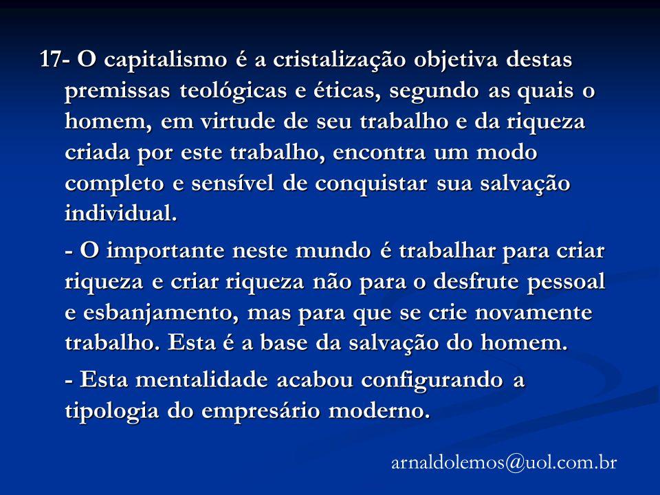 17- O capitalismo é a cristalização objetiva destas premissas teológicas e éticas, segundo as quais o homem, em virtude de seu trabalho e da riqueza c