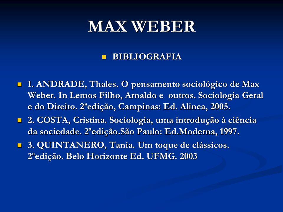 MAX WEBER BIBLIOGRAFIA BIBLIOGRAFIA 1. ANDRADE, Thales. O pensamento sociológico de Max Weber. In Lemos Filho, Arnaldo e outros. Sociologia Geral e do