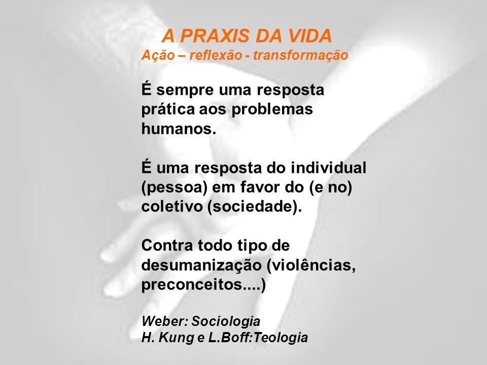 A PRAXIS DA VIDA Ação – reflexão - transformação É sempre uma resposta prática aos problemas humanos.