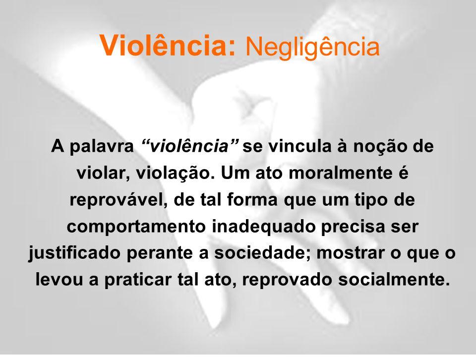 Violência: Negligência A palavra violência se vincula à noção de violar, violação.