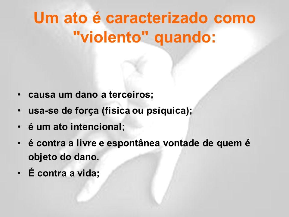 Um ato é caracterizado como violento quando: causa um dano a terceiros; usa-se de força (física ou psíquica); é um ato intencional; é contra a livre e espontânea vontade de quem é objeto do dano.