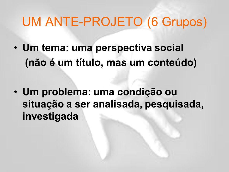 UM ANTE-PROJETO (6 Grupos) Um tema: uma perspectiva social (não é um título, mas um conteúdo) Um problema: uma condição ou situação a ser analisada, pesquisada, investigada