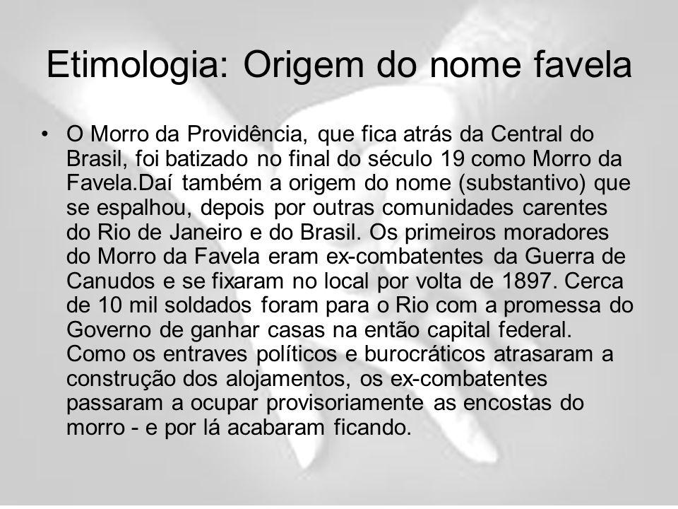 Etimologia: Origem do nome favela O Morro da Providência, que fica atrás da Central do Brasil, foi batizado no final do século 19 como Morro da Favela.Daí também a origem do nome (substantivo) que se espalhou, depois por outras comunidades carentes do Rio de Janeiro e do Brasil.