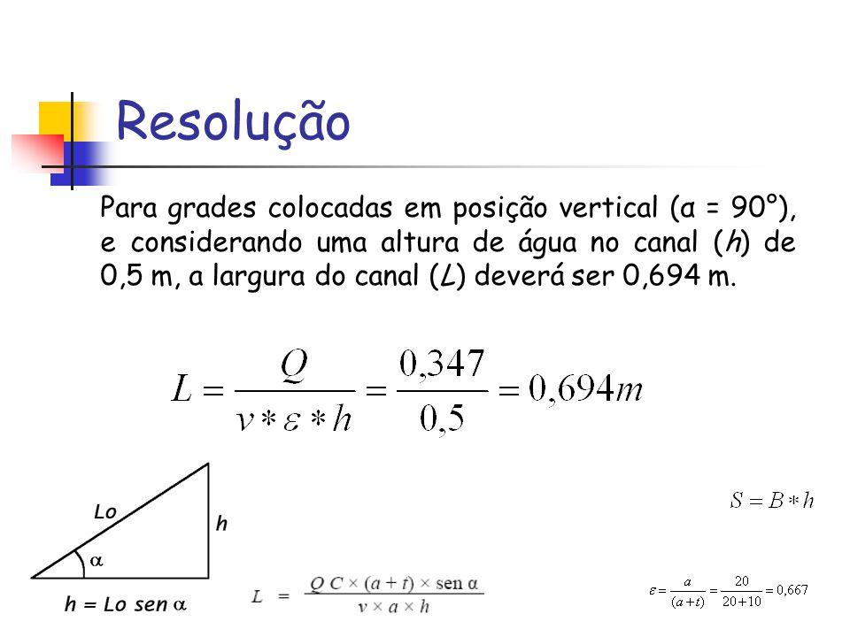 Resolução Para grades colocadas em posição vertical (α = 90°), e considerando uma altura de água no canal (h) de 0,5 m, a largura do canal (L) deverá ser 0,694 m.