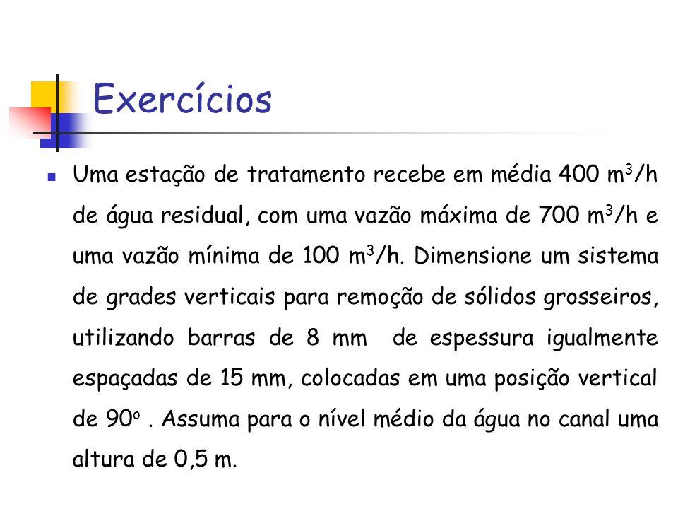 Exercícios Uma estação de tratamento recebe em média 400 m 3 /h de água residual, com uma vazão máxima de 700 m 3 /h e uma vazão mínima de 100 m 3 /h.