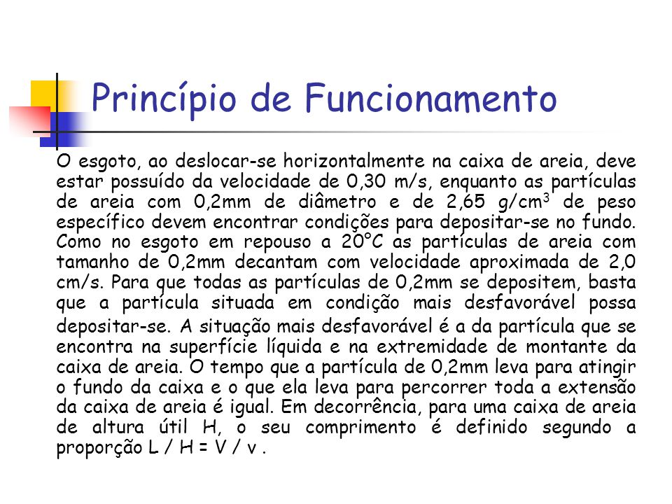 Princípio de Funcionamento O esgoto, ao deslocar-se horizontalmente na caixa de areia, deve estar possuído da velocidade de 0,30 m/s, enquanto as part