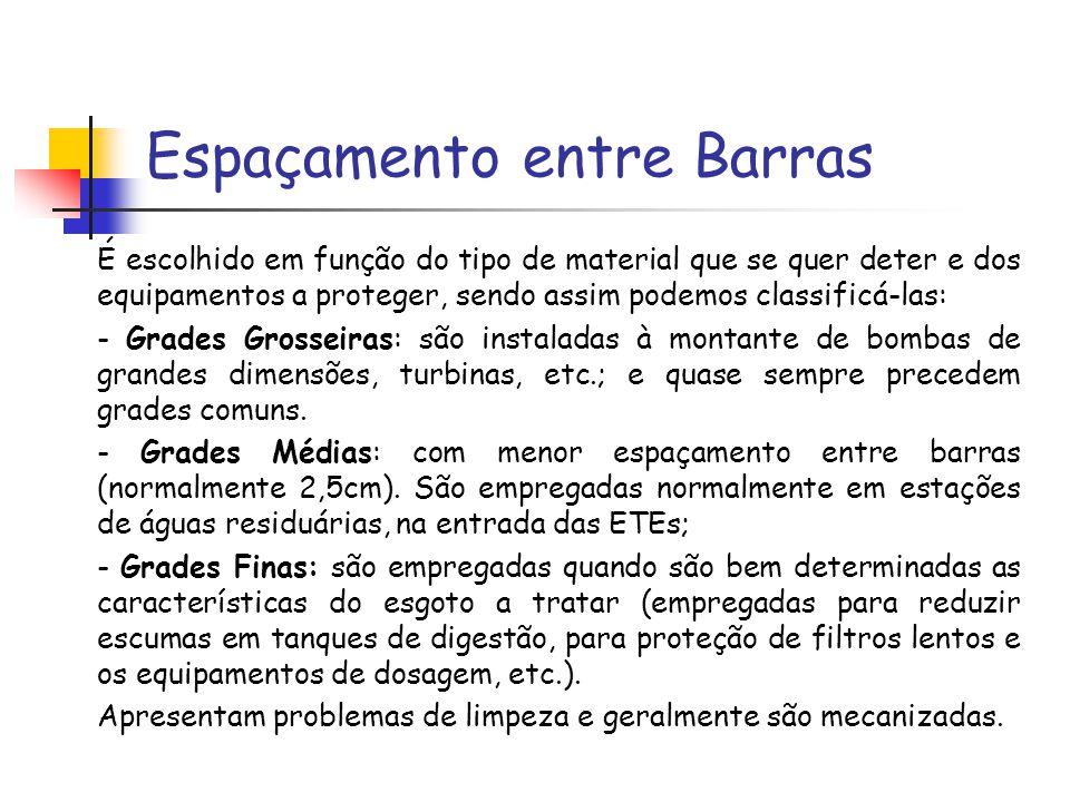 Espaçamento entre Barras É escolhido em função do tipo de material que se quer deter e dos equipamentos a proteger, sendo assim podemos classificá-las: - Grades Grosseiras: são instaladas à montante de bombas de grandes dimensões, turbinas, etc.; e quase sempre precedem grades comuns.