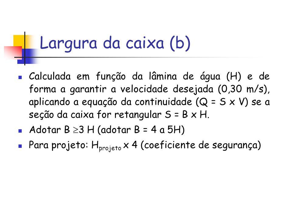 Largura da caixa (b) Calculada em função da lâmina de água (H) e de forma a garantir a velocidade desejada (0,30 m/s), aplicando a equação da continuidade (Q = S x V) se a seção da caixa for retangular S = B x H.