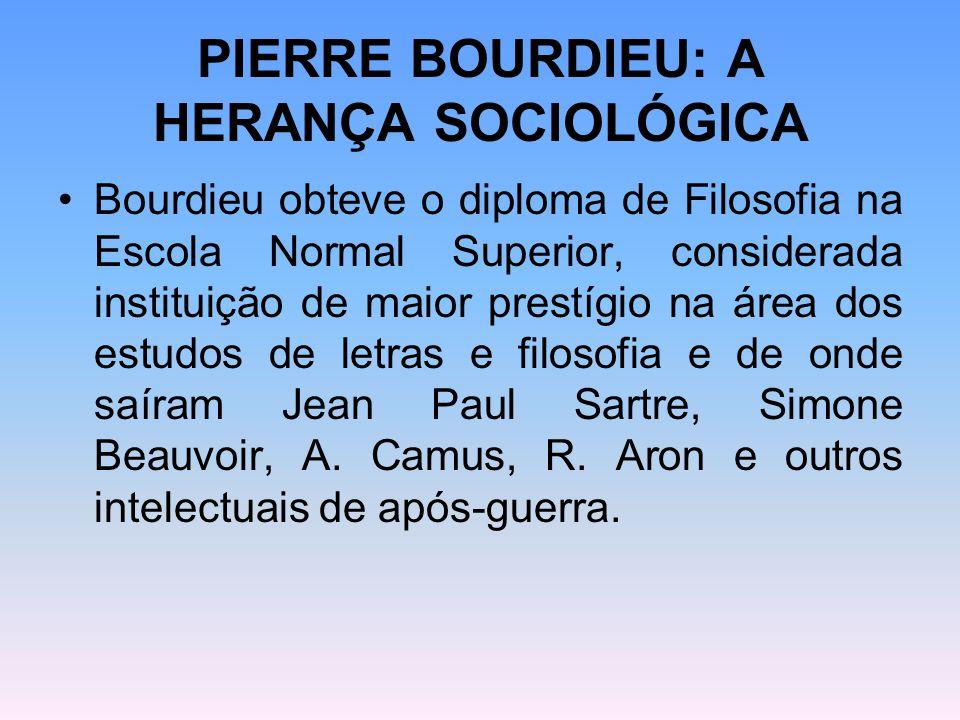 PIERRE BOURDIEU: A HERANÇA SOCIOLÓGICA Bourdieu obteve o diploma de Filosofia na Escola Normal Superior, considerada instituição de maior prestígio na