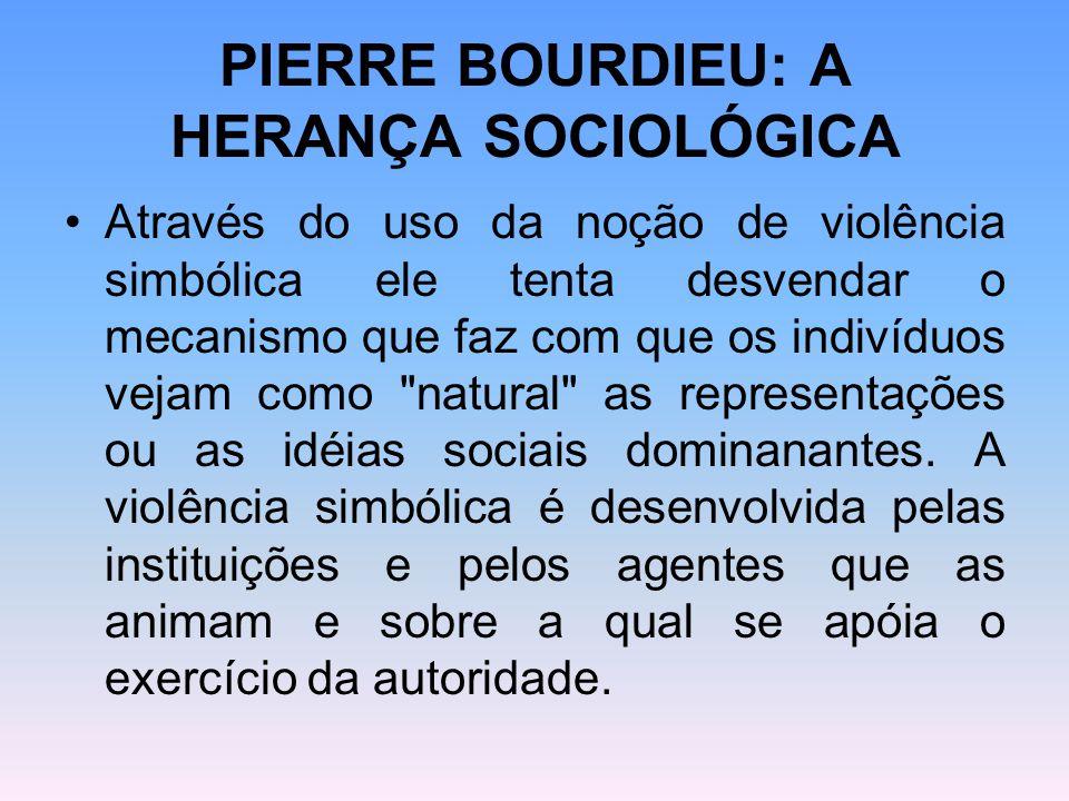 PIERRE BOURDIEU: A HERANÇA SOCIOLÓGICA Através do uso da noção de violência simbólica ele tenta desvendar o mecanismo que faz com que os indivíduos ve
