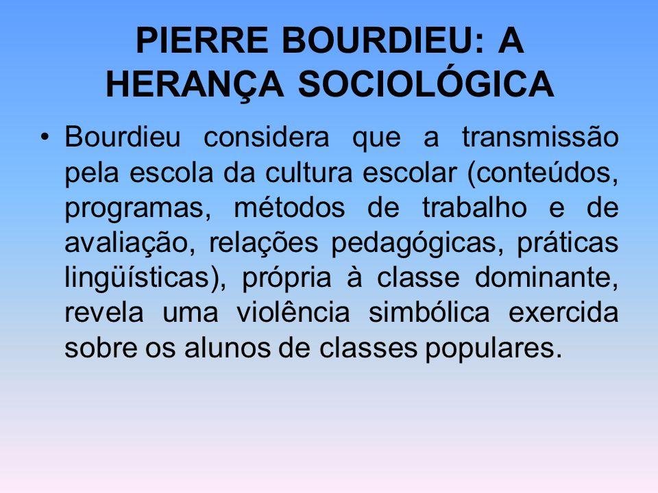 PIERRE BOURDIEU: A HERANÇA SOCIOLÓGICA Bourdieu considera que a transmissão pela escola da cultura escolar (conteúdos, programas, métodos de trabalho