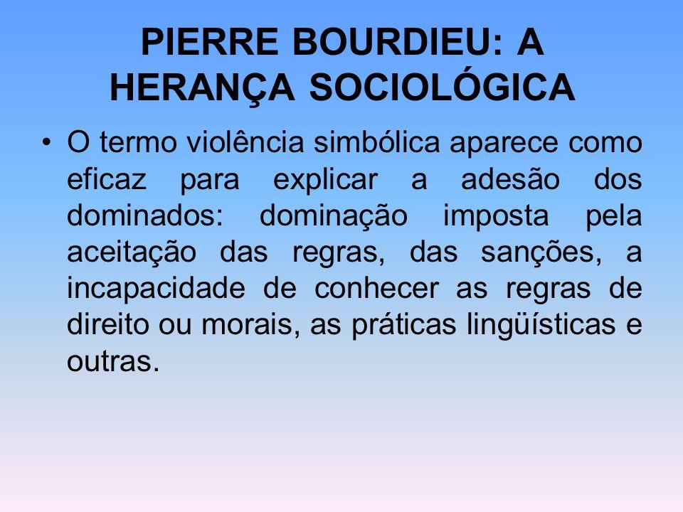 PIERRE BOURDIEU: A HERANÇA SOCIOLÓGICA O termo violência simbólica aparece como eficaz para explicar a adesão dos dominados: dominação imposta pela ac