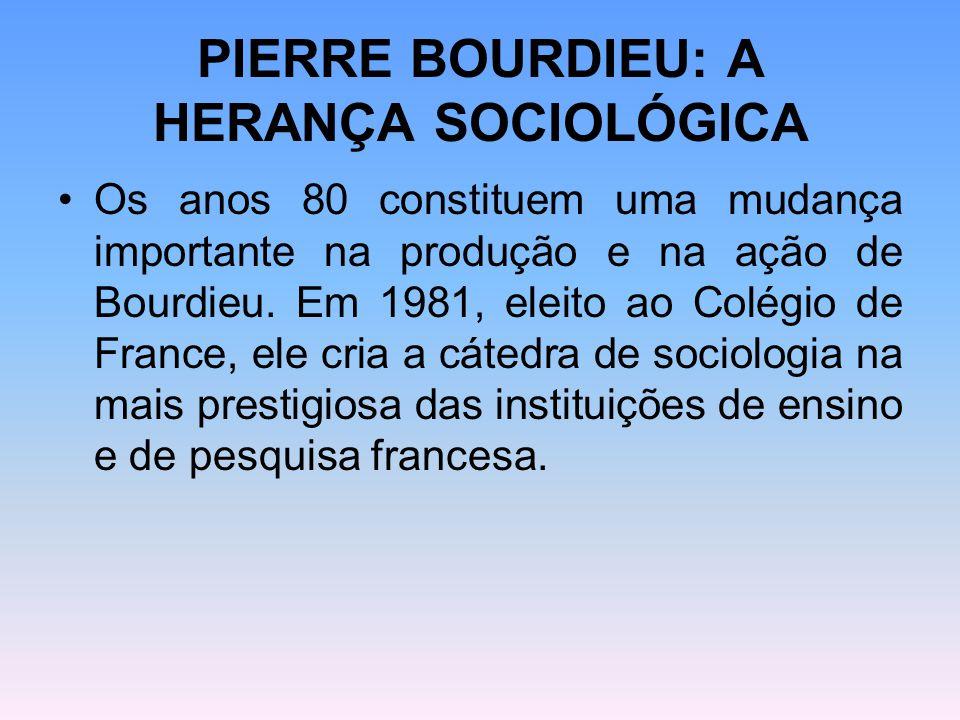 PIERRE BOURDIEU: A HERANÇA SOCIOLÓGICA Os anos 80 constituem uma mudança importante na produção e na ação de Bourdieu. Em 1981, eleito ao Colégio de F