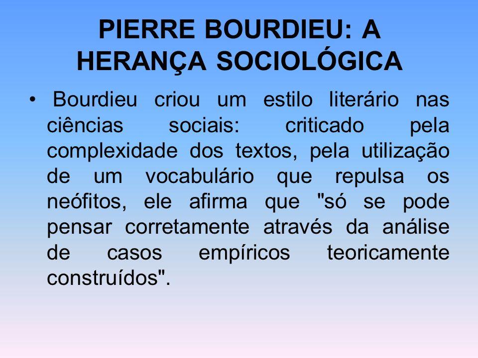 PIERRE BOURDIEU: A HERANÇA SOCIOLÓGICA Bourdieu criou um estilo literário nas ciências sociais: criticado pela complexidade dos textos, pela utilizaçã