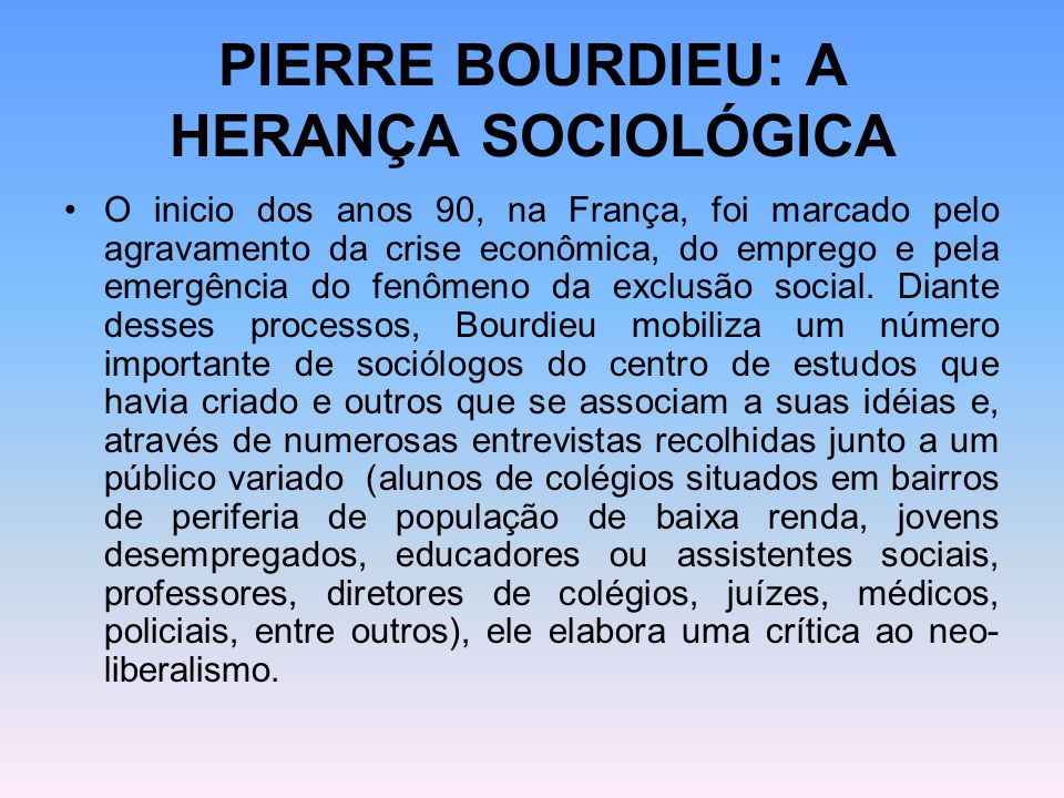 PIERRE BOURDIEU: A HERANÇA SOCIOLÓGICA O inicio dos anos 90, na França, foi marcado pelo agravamento da crise econômica, do emprego e pela emergência