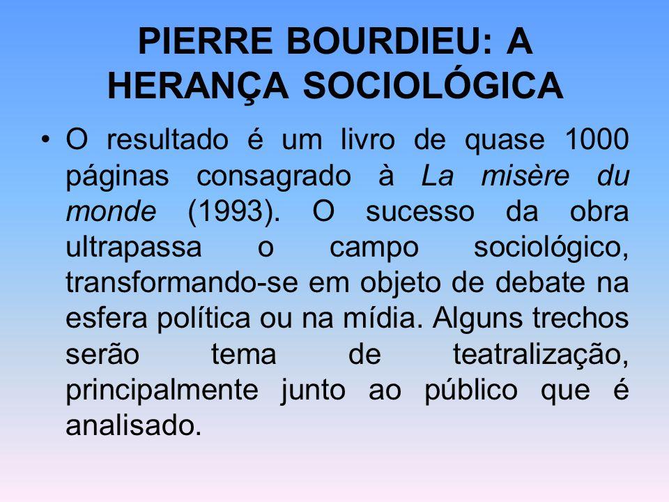 PIERRE BOURDIEU: A HERANÇA SOCIOLÓGICA O resultado é um livro de quase 1000 páginas consagrado à La misère du monde (1993). O sucesso da obra ultrapas