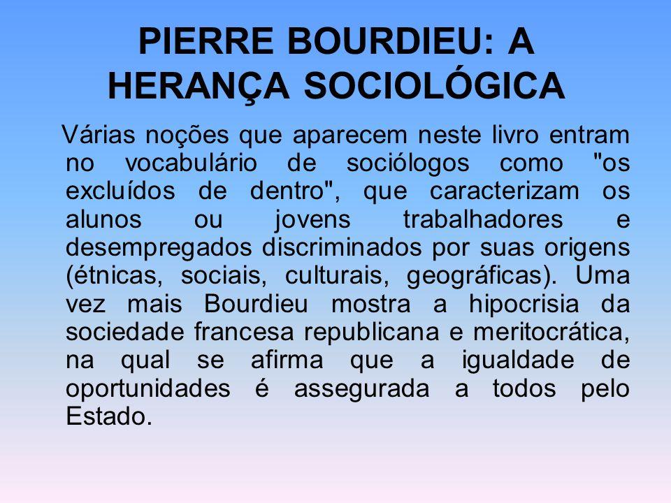 PIERRE BOURDIEU: A HERANÇA SOCIOLÓGICA Várias noções que aparecem neste livro entram no vocabulário de sociólogos como