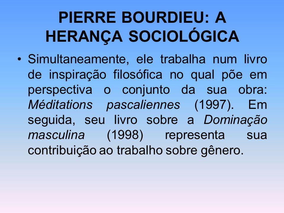PIERRE BOURDIEU: A HERANÇA SOCIOLÓGICA Simultaneamente, ele trabalha num livro de inspiração filosófica no qual põe em perspectiva o conjunto da sua o